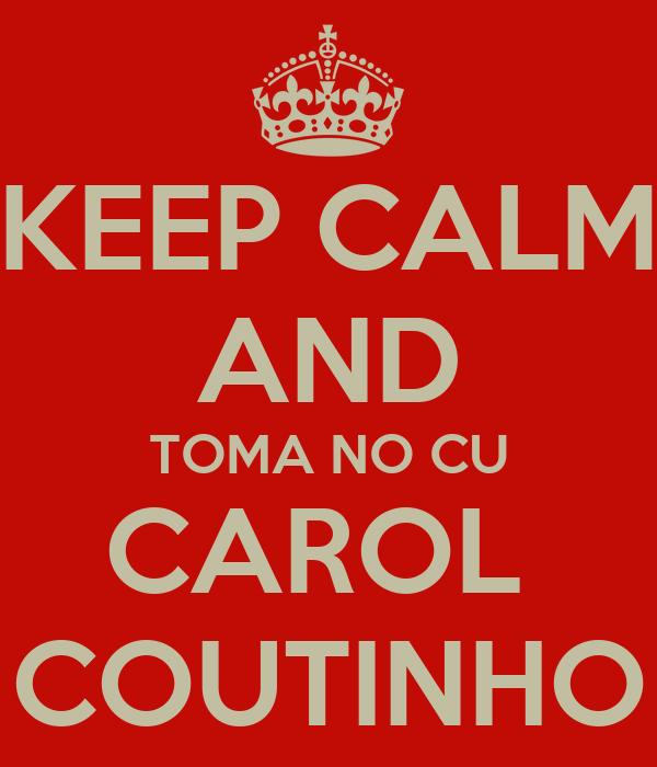 KEEP CALM AND TOMA NO CU CAROL  COUTINHO