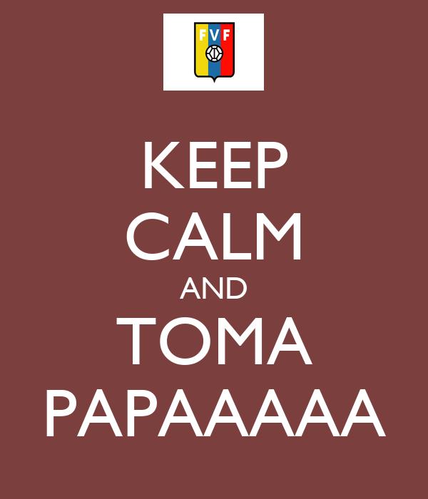KEEP CALM AND TOMA PAPAAAAA