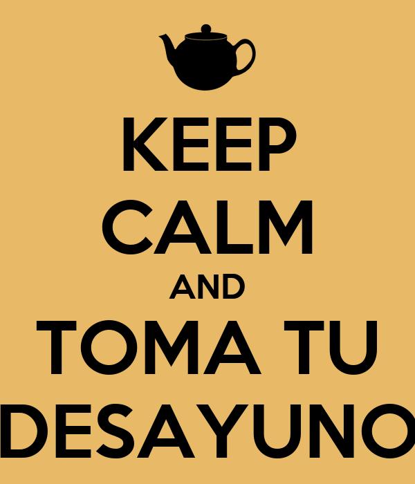 KEEP CALM AND TOMA TU DESAYUNO