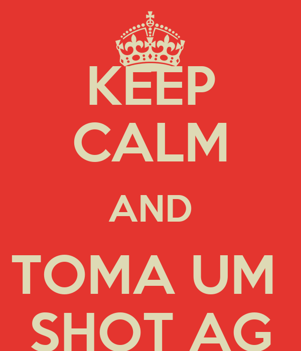 KEEP CALM AND TOMA UM  SHOT AG