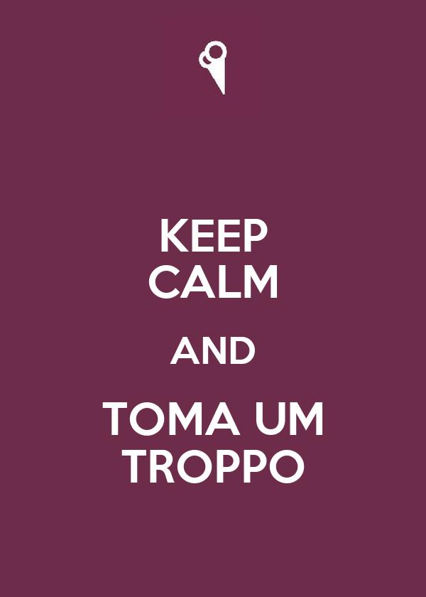 KEEP CALM AND TOMA UM TROPPO