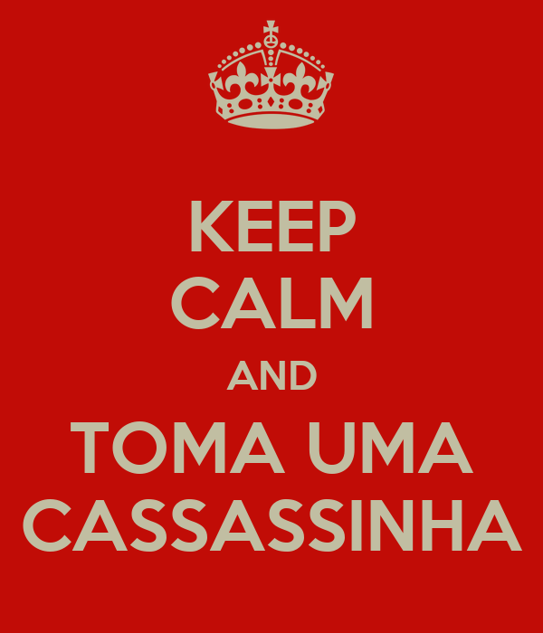 KEEP CALM AND TOMA UMA CASSASSINHA