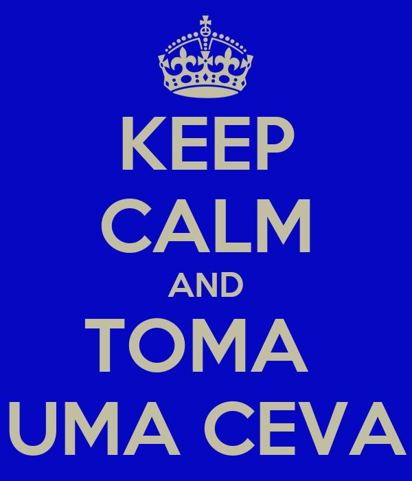 KEEP CALM AND TOMA  UMA CEVA