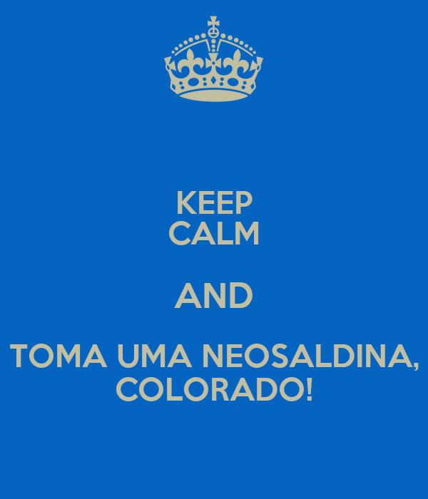 KEEP CALM AND TOMA UMA NEOSALDINA, COLORADO!