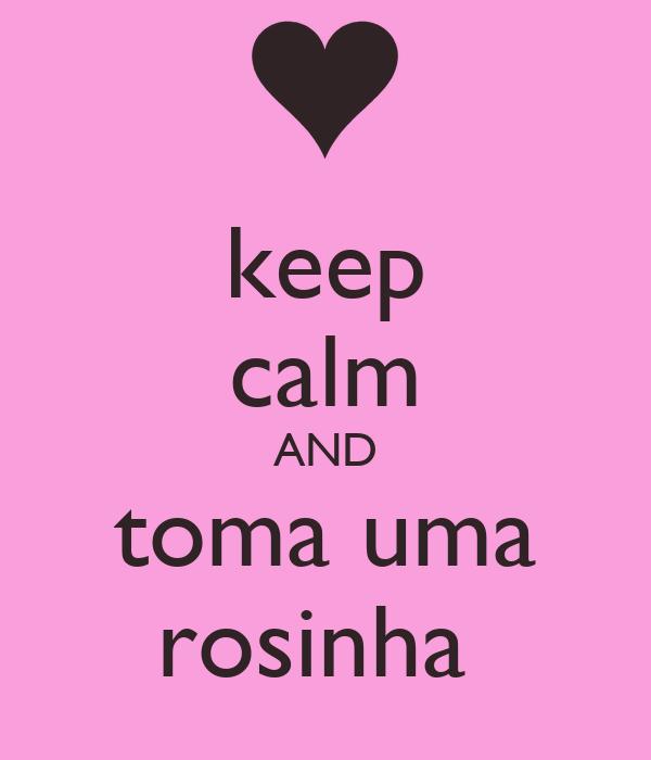 keep calm AND toma uma rosinha