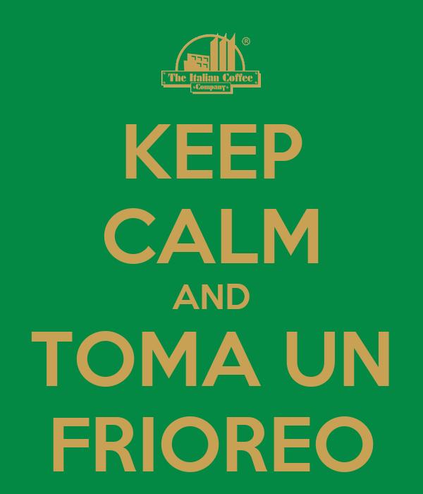 KEEP CALM AND TOMA UN FRIOREO