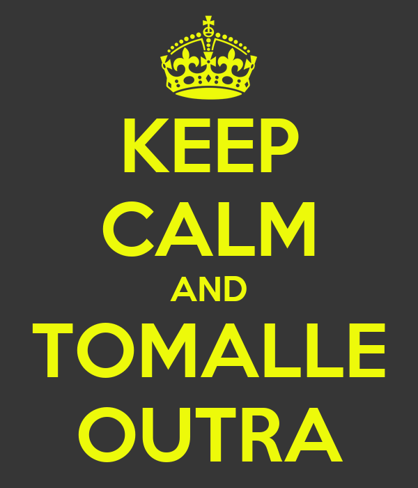 KEEP CALM AND TOMALLE OUTRA