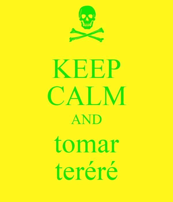 KEEP CALM AND tomar teréré