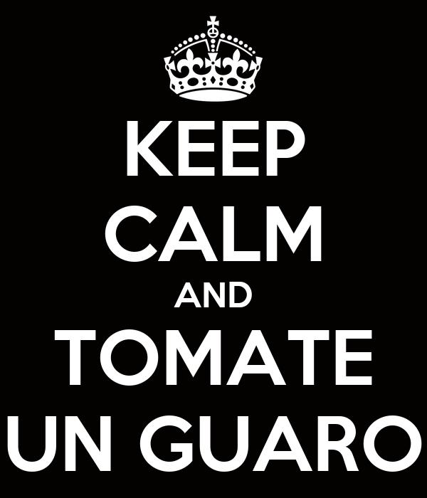 KEEP CALM AND TOMATE UN GUARO