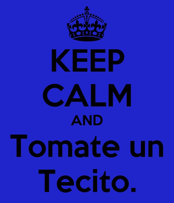 KEEP CALM AND Tomate un Tecito.