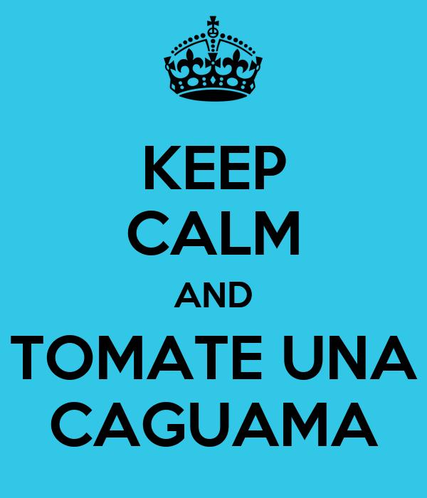 KEEP CALM AND TOMATE UNA CAGUAMA