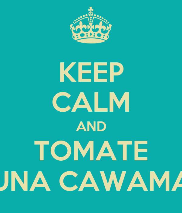 KEEP CALM AND TOMATE UNA CAWAMA