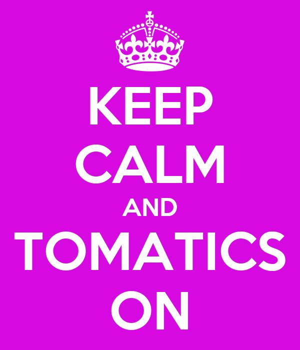 KEEP CALM AND TOMATICS ON
