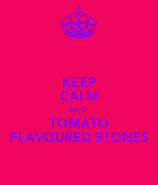KEEP CALM AND  TOMATO FLAVOURED STONES