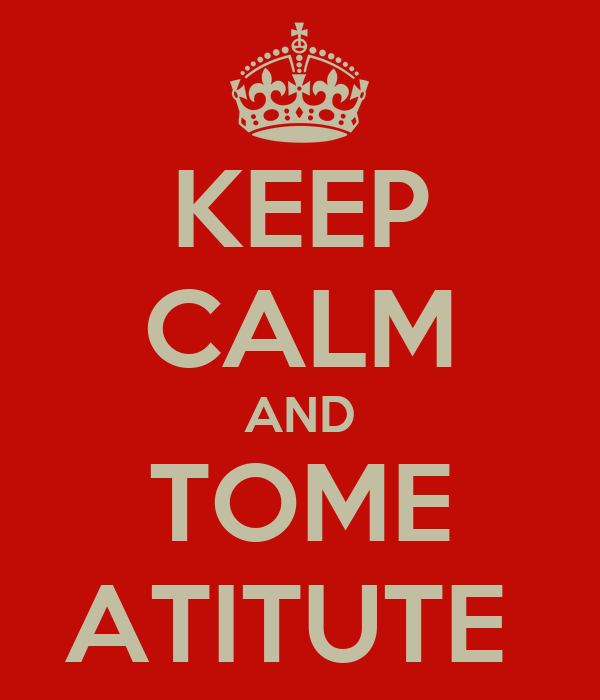 KEEP CALM AND TOME ATITUTE