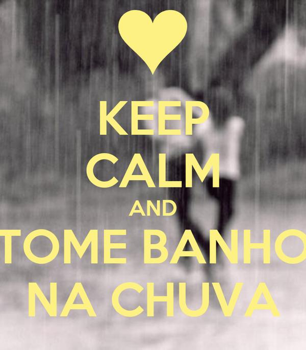 KEEP CALM AND TOME BANHO NA CHUVA