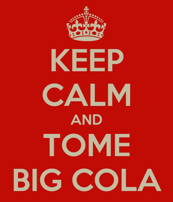 KEEP CALM AND TOME BIG COLA