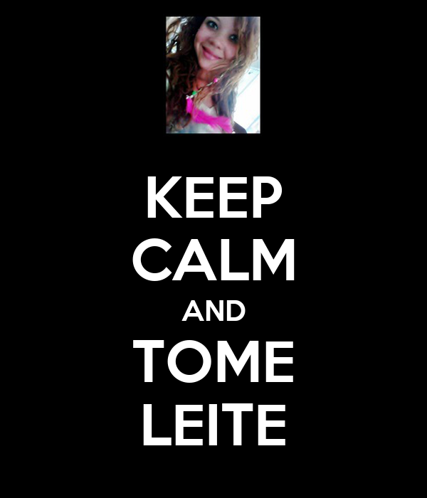KEEP CALM AND TOME LEITE