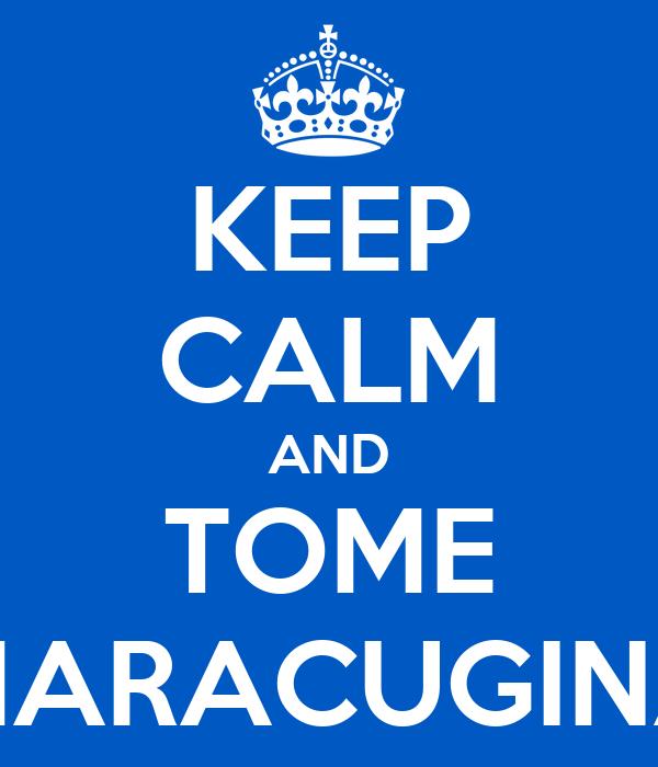 KEEP CALM AND TOME MARACUGINA