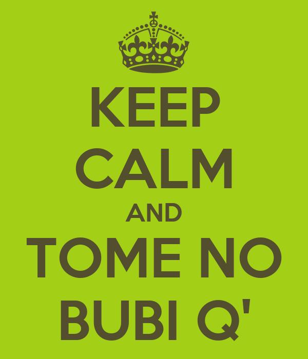 KEEP CALM AND TOME NO BUBI Q'