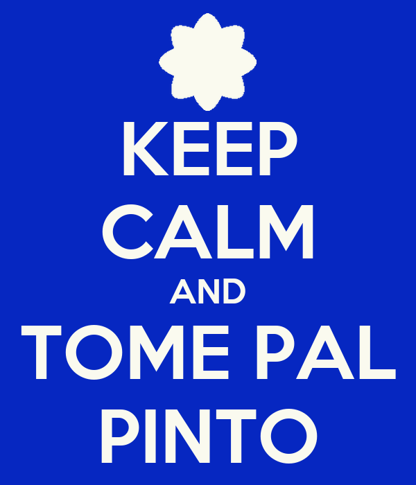 KEEP CALM AND TOME PAL PINTO