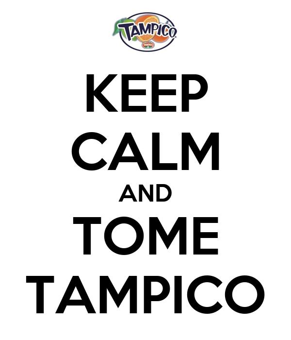 KEEP CALM AND TOME TAMPICO
