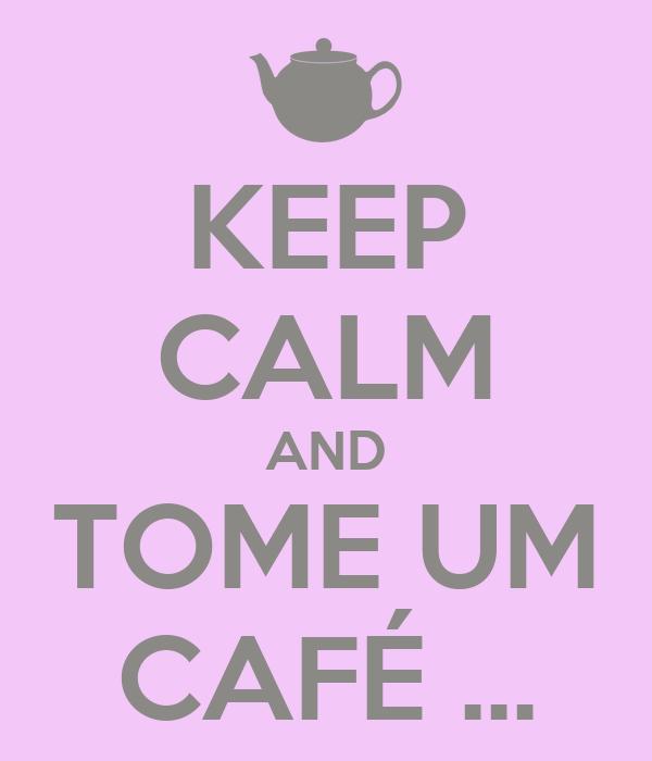 KEEP CALM AND TOME UM CAFÉ ...