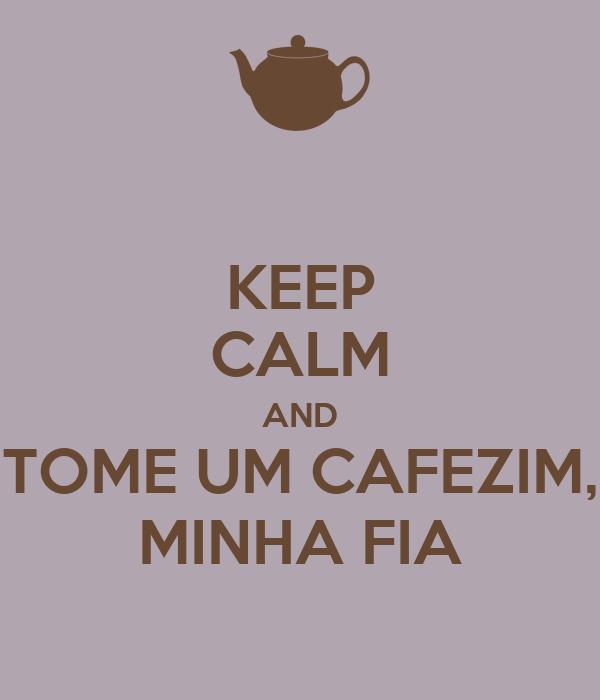 KEEP CALM AND TOME UM CAFEZIM, MINHA FIA