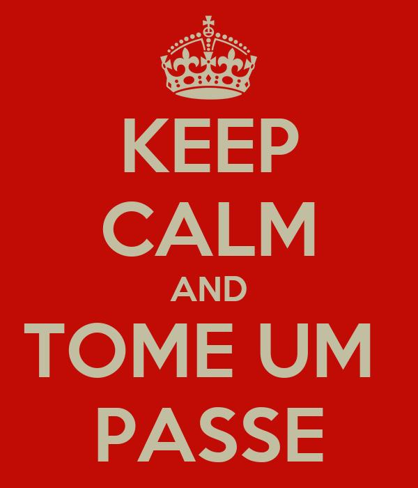KEEP CALM AND TOME UM  PASSE