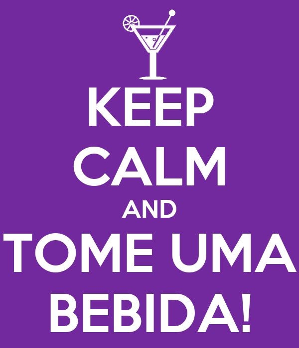 KEEP CALM AND TOME UMA BEBIDA!