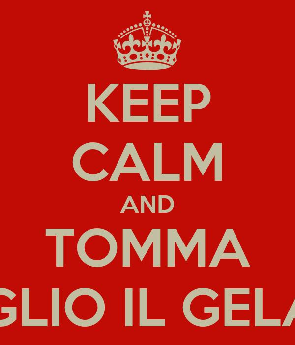 KEEP CALM AND TOMMA VOGLIO IL GELATO