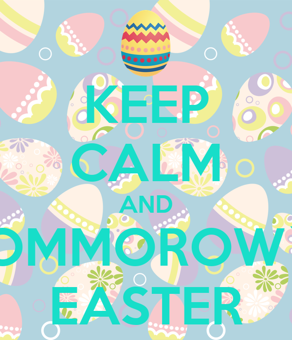 KEEP CALM AND TOMMOROW`S EASTER