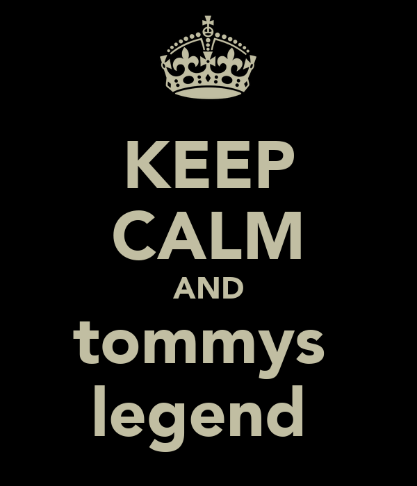 KEEP CALM AND tommys  legend