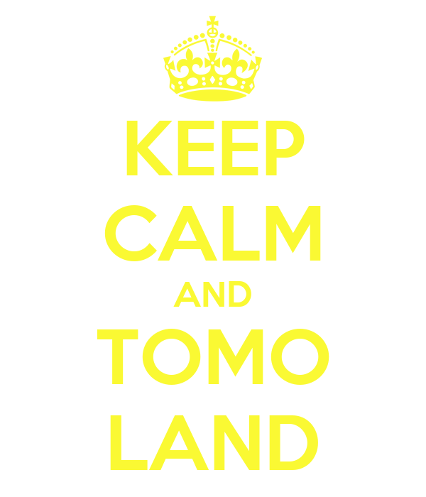 KEEP CALM AND TOMO LAND