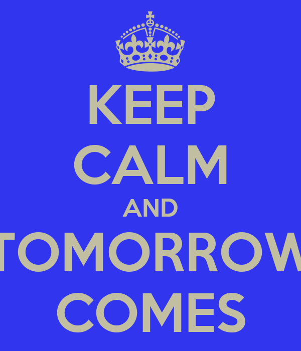 KEEP CALM AND TOMORROW COMES