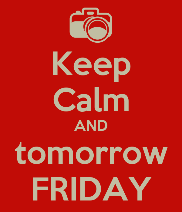 Keep Calm AND tomorrow FRIDAY