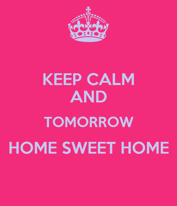 KEEP CALM AND TOMORROW HOME SWEET HOME