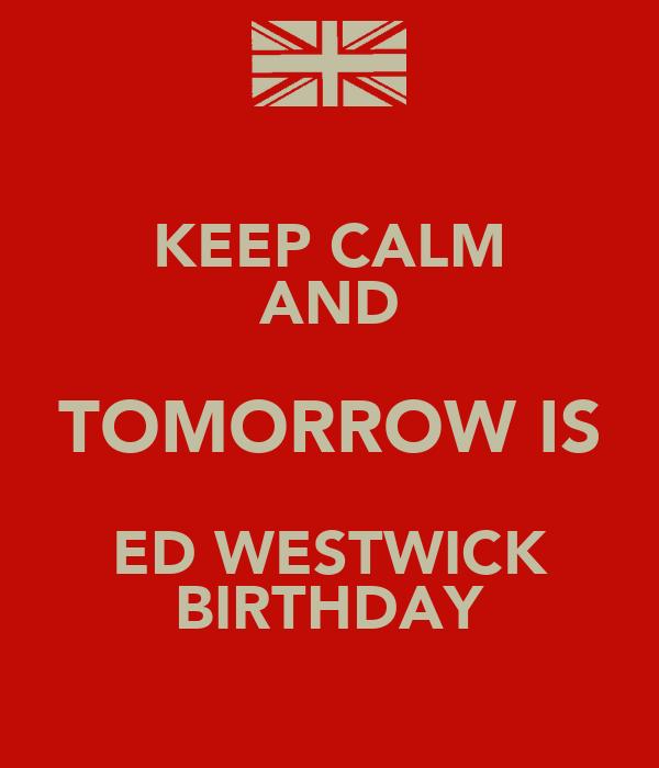 KEEP CALM AND TOMORROW IS ED WESTWICK BIRTHDAY