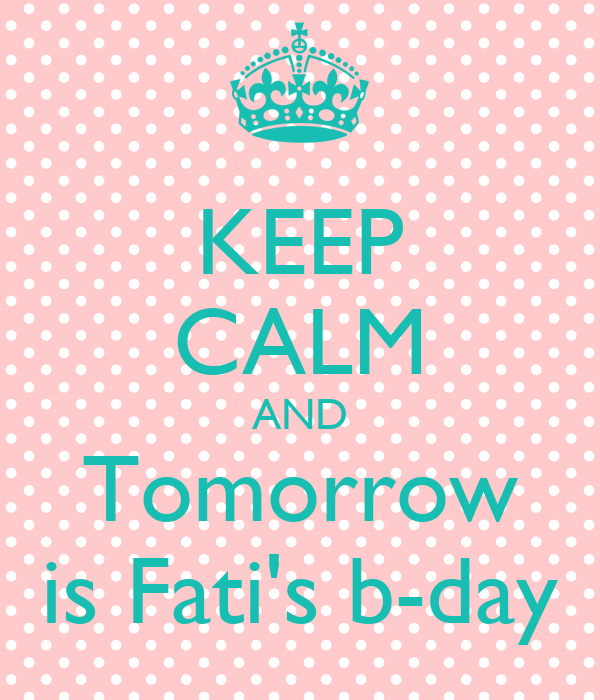 KEEP CALM AND Tomorrow is Fati's b-day