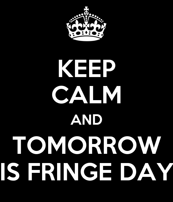 KEEP CALM AND TOMORROW IS FRINGE DAY