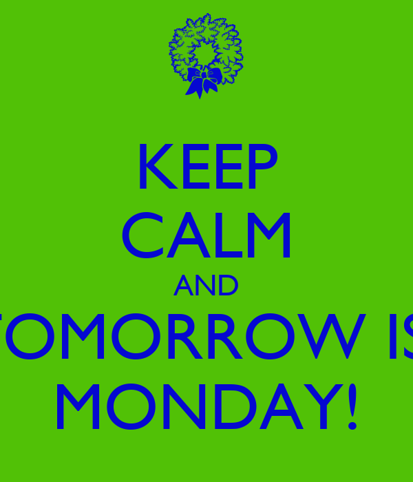 KEEP CALM AND TOMORROW IS  MONDAY!