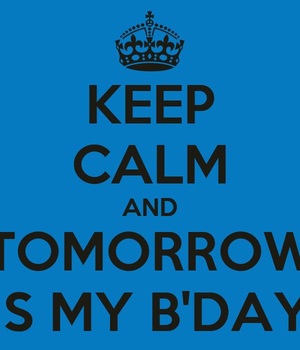 KEEP CALM AND TOMORROW IS MY B'DAY