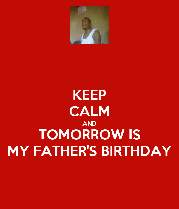 KEEP CALM AND TOMORROW IS MY FATHER'S BIRTHDAY