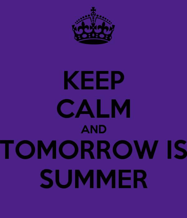 KEEP CALM AND TOMORROW IS SUMMER