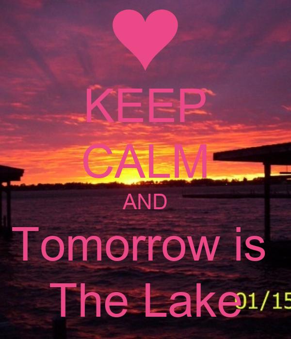 KEEP CALM AND Tomorrow is  The Lake