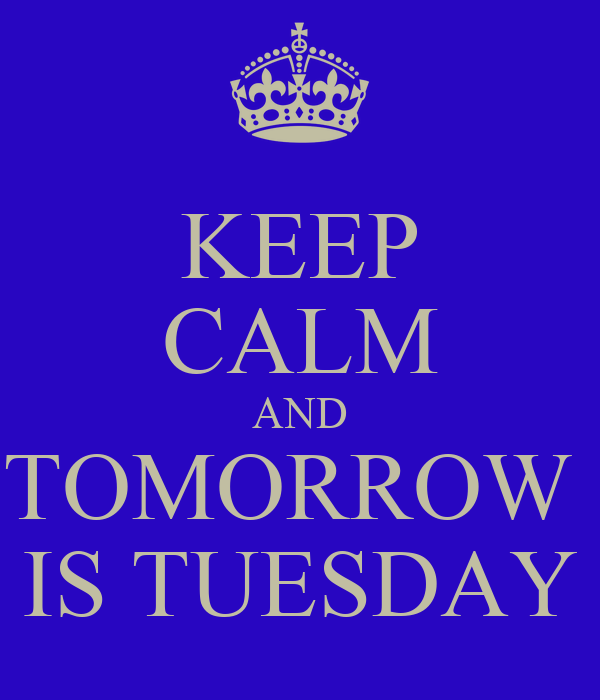 KEEP CALM AND TOMORROW  IS TUESDAY