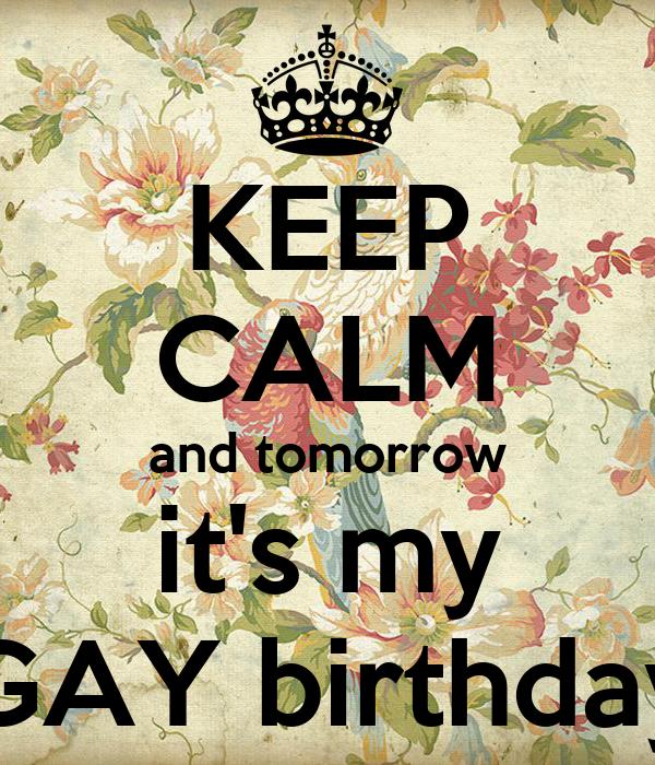 KEEP CALM and tomorrow  it's my  GAY birthday