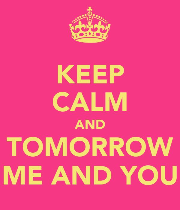 KEEP CALM AND TOMORROW ME AND YOU