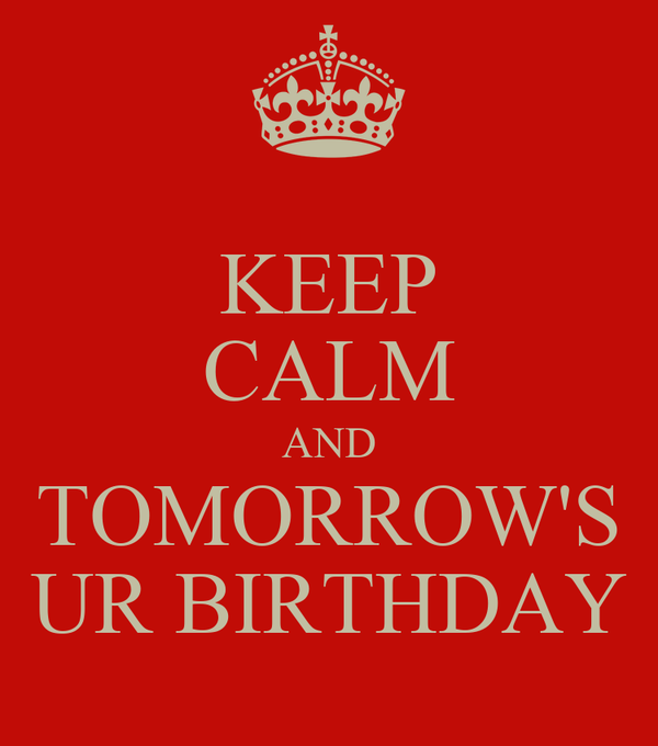 KEEP CALM AND TOMORROW'S UR BIRTHDAY