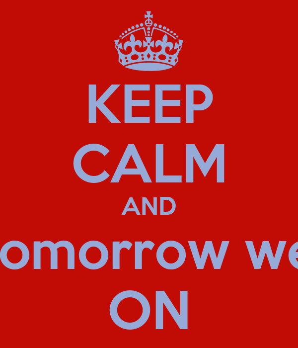 KEEP CALM AND tomorrow we ON
